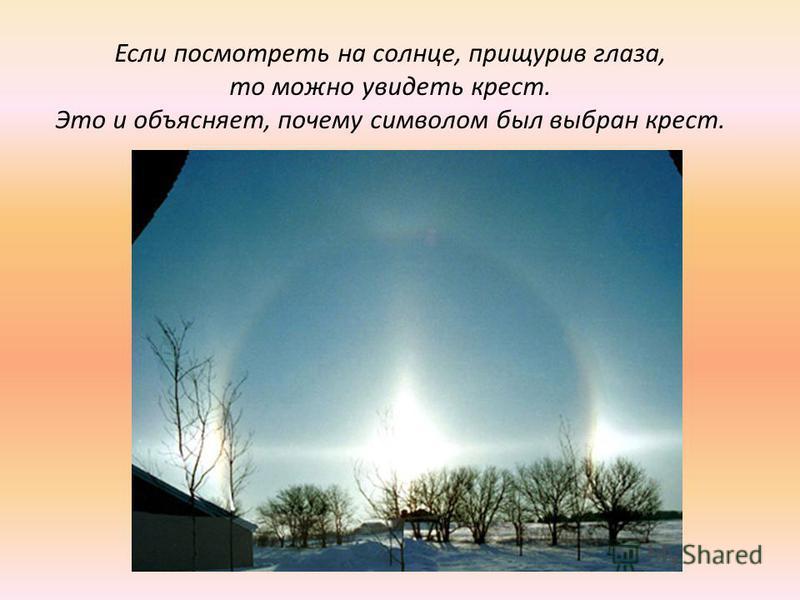 Если посмотреть на солнце, прищурив глаза, то можно увидеть крест. Это и объясняет, почему символом был выбран крест.