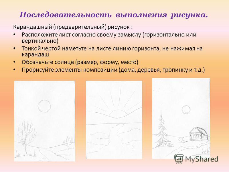 Последовательность выполнения рисунка. Карандашный (предварительный) рисунок : Расположите лист согласно своему замыслу (горизонтально или вертикально) Тонкой чертой наметьте на листе линию горизонта, не нажимая на карандаш Обозначьте солнце (размер,