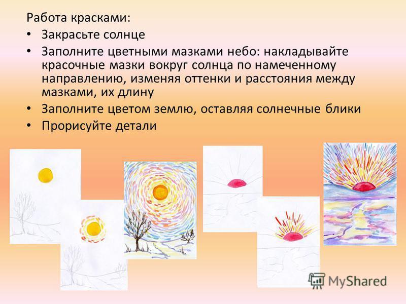 Работа красками: Закрасьте солнце Заполните цветными мазками небо: накладывайте красочные мазки вокруг солнца по намеченному направлению, изменяя оттенки и расстояния между мазками, их длину Заполните цветом землю, оставляя солнечные блики Прорисуйте