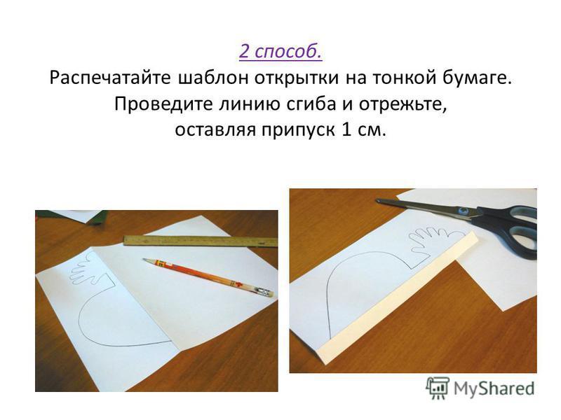 2 способ. Распечатайте шаблон открытки на тонкой бумаге. Проведите линию сгиба и отрежьте, оставляя припуск 1 см.