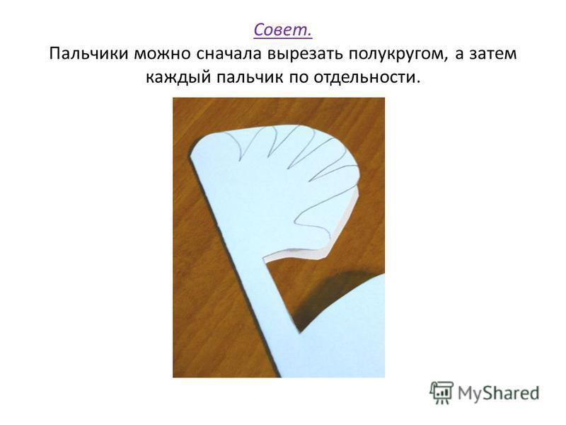 Совет. Пальчики можно сначала вырезать полукругом, а затем каждый пальчик по отдельности.