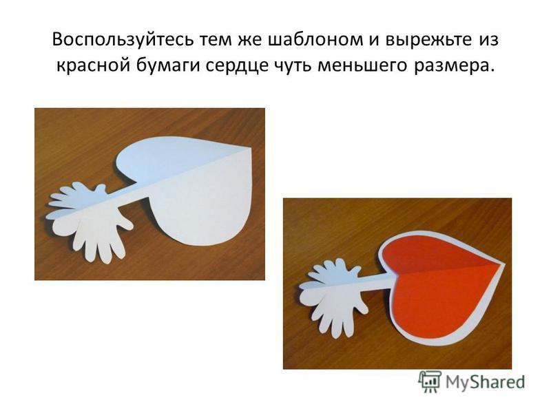Воспользуйтесь тем же шаблоном и вырежьте из красной бумаги сердце чуть меньшего размера.