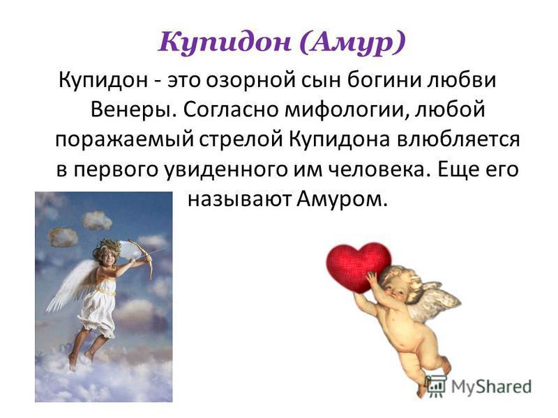 Купидон - это озорной сын богини любви Венеры. Согласно мифологии, любой поражаемый стрелой Купидона влюбляется в первого увиденного им человека. Еще его называют Амуром. Купидон (Амур)