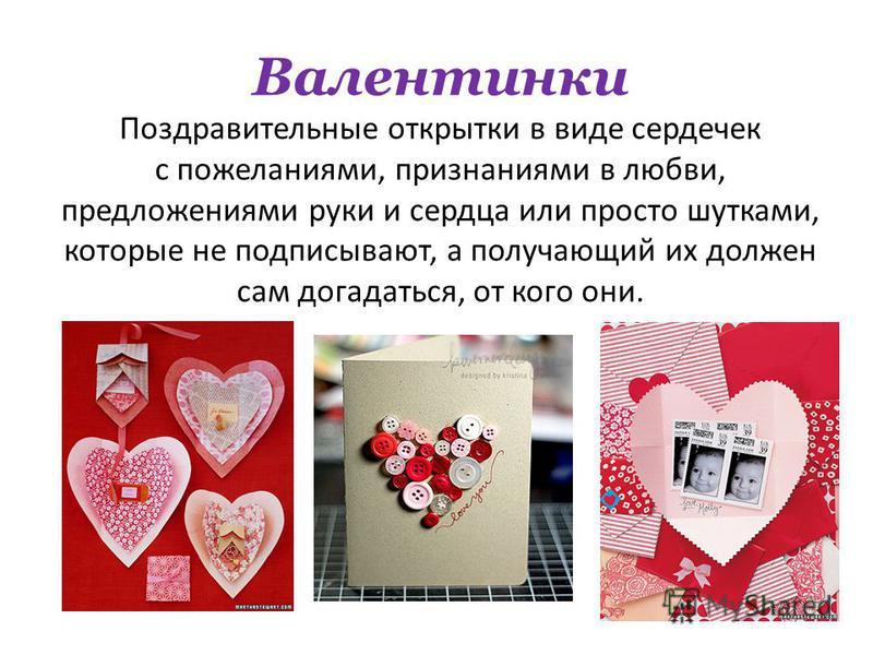 Валентинки Поздравительные открытки в виде сердечек с пожеланиями, признаниями в любви, предложениями руки и сердца или просто шутками, которые не подписывают, а получающий их должен сам догадаться, от кого они.