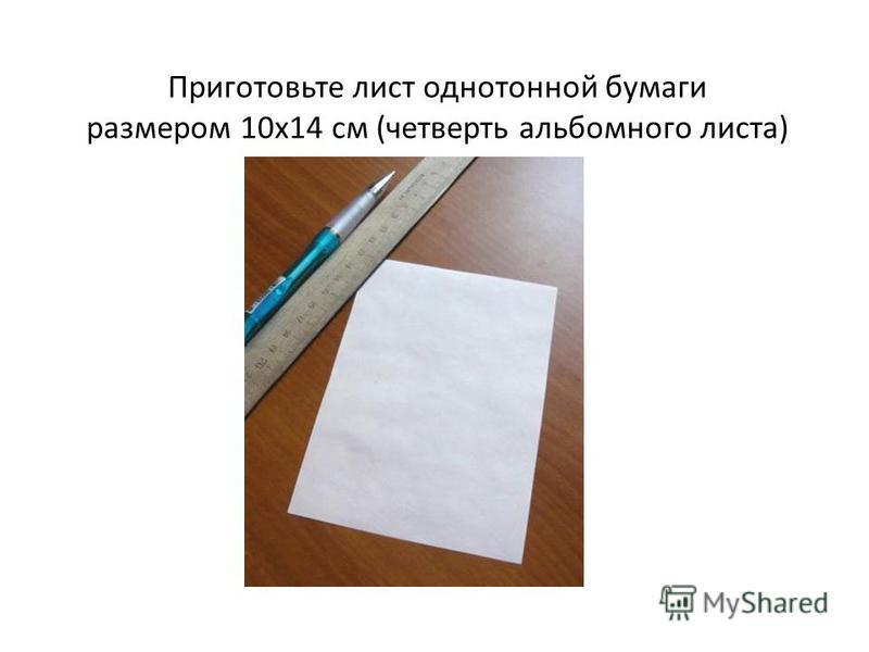 Приготовьте лист однотонной бумаги размером 10 х 14 см (четверть альбомного листа)
