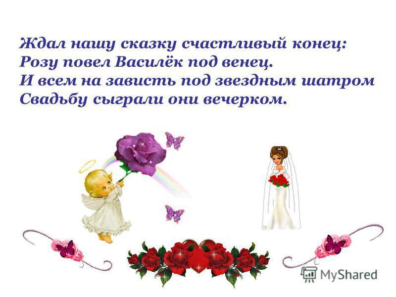 Ждал нашу сказку счастливый конец: Розу повел Василёк под венец. И всем на зависть под звездным шатром Свадьбу сыграли они вечерком.