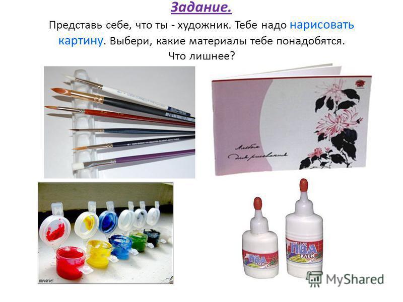 Задание. Представь себе, что ты - художник. Тебе надо нарисовать картину. Выбери, какие материалы тебе понадобятся. Что лишнее?