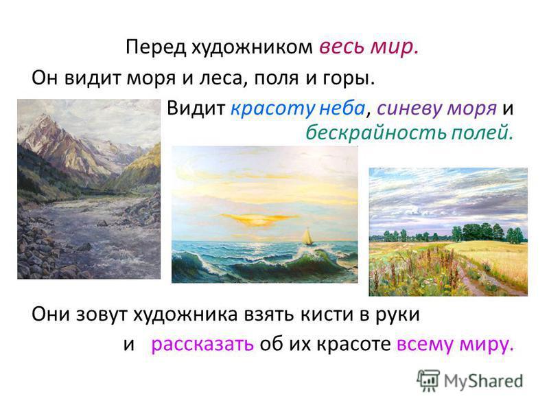 Перед художником весь мир. Он видит моря и леса, поля и горы. Видит красоту неба, синеву моря и бескрайность полей. Они зовут художника взять кисти в руки и рассказать об их красоте всему миру.