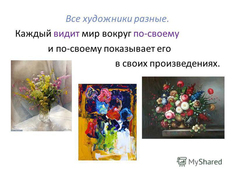Все художники разные. Каждый видит мир вокруг по-своему и по-своему показывает его в своих произведениях.