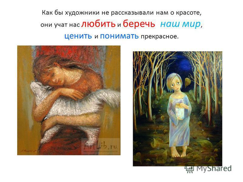 Как бы художники не рассказывали нам о красоте, они учат нас любить и беречь наш мир, ценить и понимать прекрасное.
