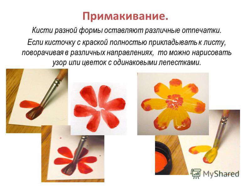 Примакивание. Кисти разной формы оставляют различные отпечатки. Если кисточку с краской полностью прикладывать к листу, поворачивая в различных направлениях, то можно нарисовать узор или цветок с одинаковыми лепестками.