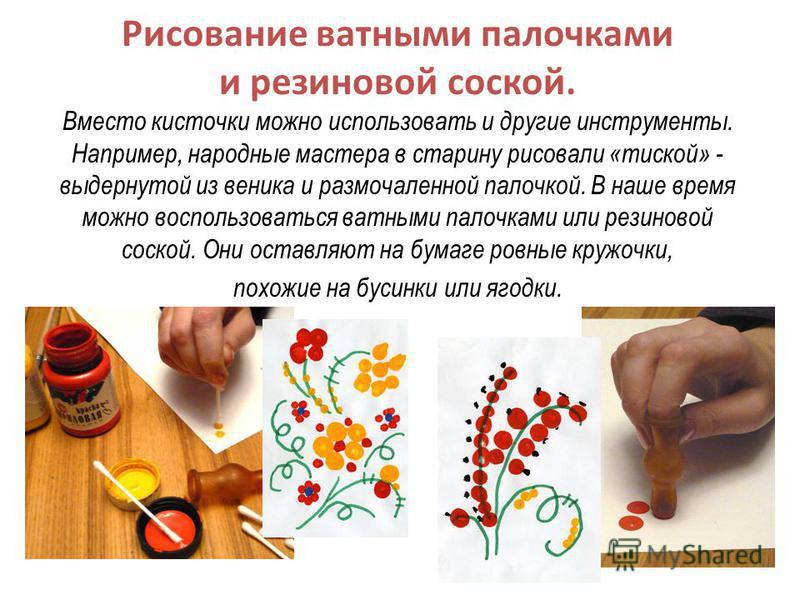 Рисование ватными палочками и резиновой соской. Вместо кисточки можно использовать и другие инструменты. Например, народные мастера в старину рисовали «тоской» - выдернутой из веника и размочаленной палочкой. В наше время можно воспользоваться ватным