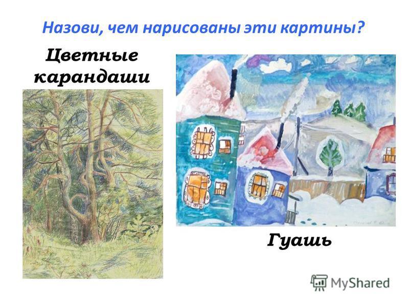Назови, чем нарисованы эти картины? Цветные карандаши Гуашь