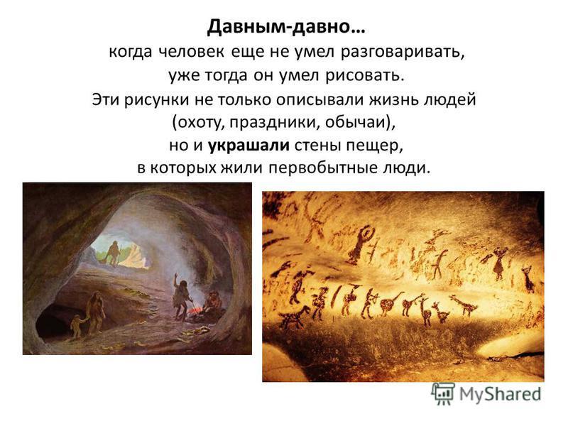 Давным-давно… когда человек еще не умел разговаривать, уже тогда он умел рисовать. Эти рисунки не только описывали жизнь людей (охоту, праздники, обычаи), но и украшали стены пещер, в которых жили первобытные люди.