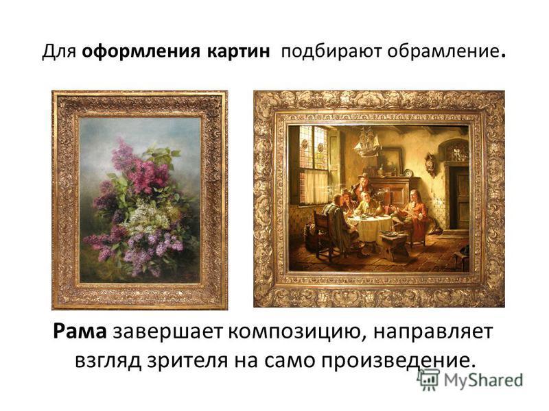 Для оформления картин подбирают обрамление. Рама завершает композицию, направляет взгляд зрителя на само произведение.