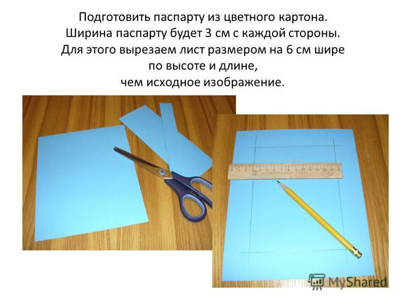 Подготовить паспарту из цветного картона. Ширина паспарту будет 3 см с каждой стороны. Для этого вырезаем лист размером на 6 см шире по высоте и длине, чем исходное изображение.