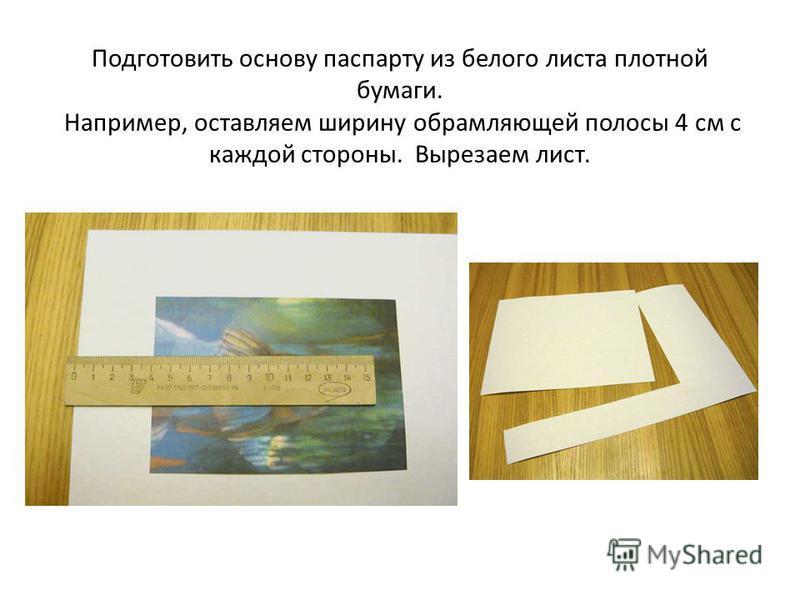 Подготовить основу паспарту из белого листа плотной бумаги. Например, оставляем ширину обрамляющей полосы 4 см с каждой стороны. Вырезаем лист.
