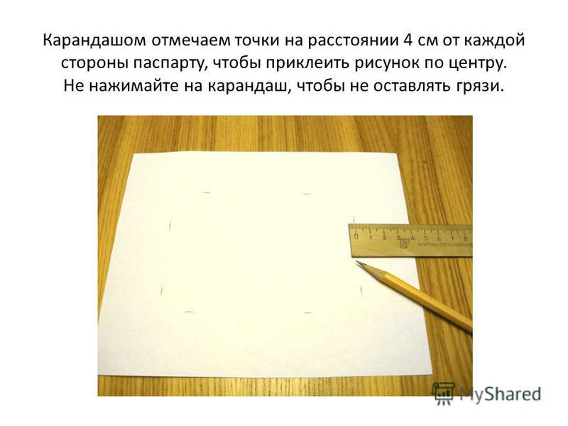 Карандашом отмечаем точки на расстоянии 4 см от каждой стороны паспарту, чтобы приклеить рисунок по центру. Не нажимайте на карандаш, чтобы не оставлять грязи.