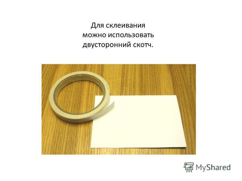 Для склеивания можно использовать двусторонний скотч.