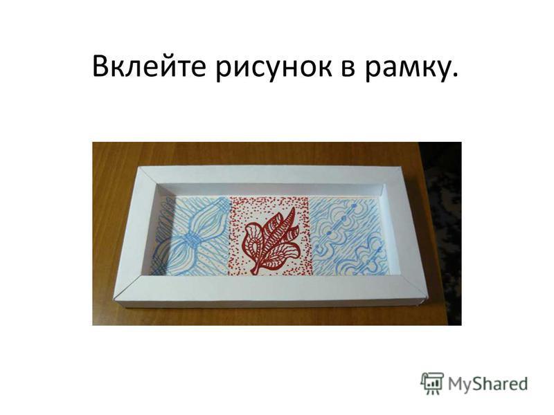 Вклейте рисунок в рамку.
