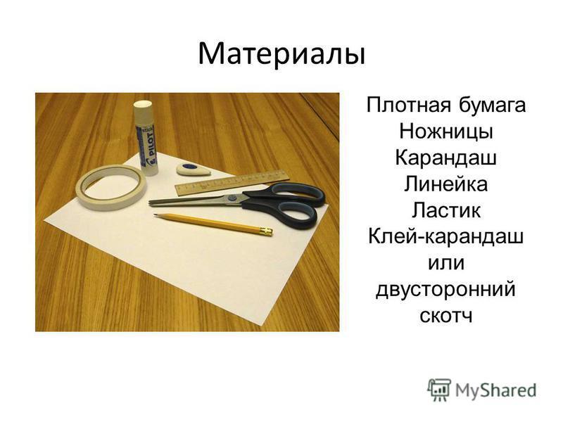 Материалы Плотная бумага Ножницы Карандаш Линейка Ластик Клей-карандаш или двусторонний скотч