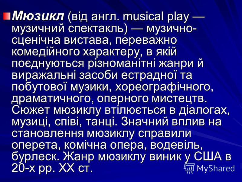 Мюзикл (від англ. musical play музичний спектакль) музично- сценічна вистава, переважно комедійного характеру, в якій поєднуються різноманітні жанри й виражальні засоби естрадної та побутової музики, хореографічного, драматичного, оперного мистецтв.