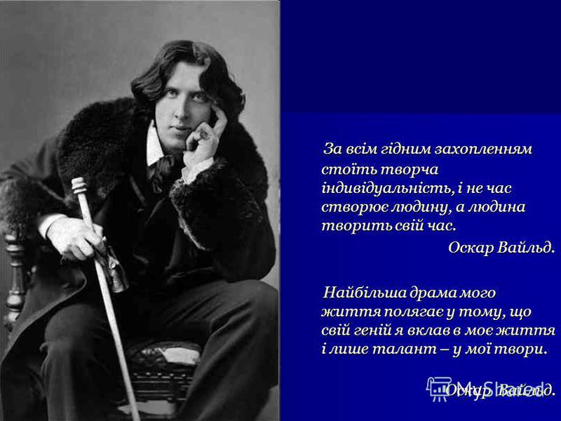 За всім гідним захопленням стоїть творча індивідуальність, і не час створює людину, а людина творить свій час. За всім гідним захопленням стоїть творча індивідуальність, і не час створює людину, а людина творить свій час. Оскар Вайльд. Оскар Вайльд.