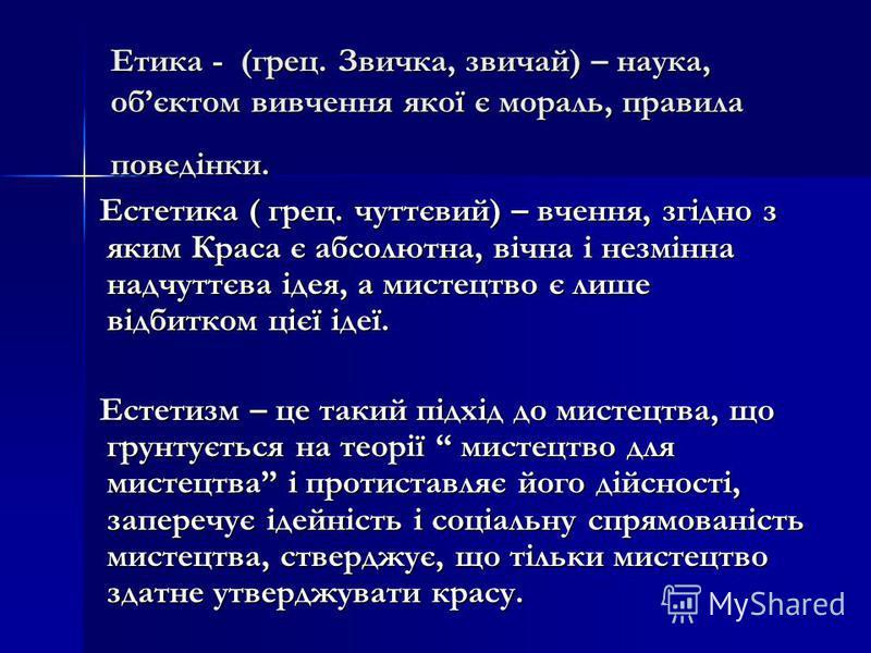 Етика - (грец. Звичка, звичай) – наука, обєктом вивчення якої є мораль, правила поведінки. Естетика ( грец. чуттєвий) – вчення, згідно з яким Краса є абсолютна, вічна і незмінна надчуттєва ідея, а мистецтво є лише відбитком цієї ідеї. Естетика ( грец