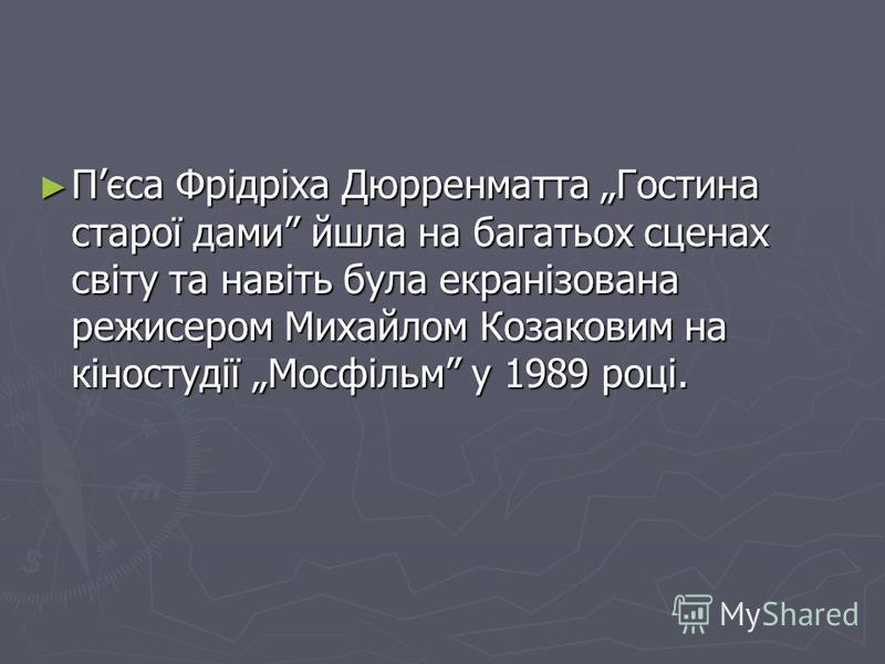Пєса Фрідріха Дюрренматта Гостина старої дами йшла на багатьох сценах світу та навіть була екранізована режисером Михайлом Козаковим на кіностудії Мосфільм у 1989 році. Пєса Фрідріха Дюрренматта Гостина старої дами йшла на багатьох сценах світу та на