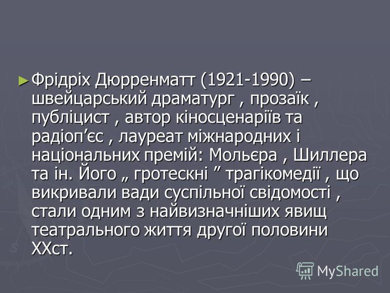 Фрідріх Дюрренматт (1921-1990) – швейцарський драматург, прозаїк, публіцист, автор кіносценаріїв та радіопєс, лауреат міжнародних і національних премій: Мольєра, Шиллера та ін. Його гротескні трагікомедії, що викривали вади суспільної свідомості, ста