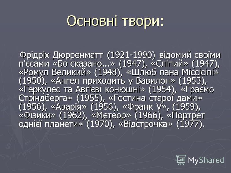 Основні твори: Фрідріх Дюрренматт (1921-1990) відомий своїми п'єсами «Бо сказано...» (1947), «Сліпий» (1947), «Ромул Великий» (1948), «Шлюб пана Міссісіпі» (1950), «Ангел приходить у Вавилон» (1953), «Геркулес та Авгієві конюшні» (1954), «Граємо Стрі