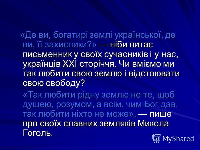 «Де ви, богатирі землі української, де ви, її захисники?» ніби питає письменник у своїх сучасників і у нас, українців XXI сторіччя. Чи вміємо ми так любити свою землю і відстоювати свою свободу? «Де ви, богатирі землі української, де ви, її захисники