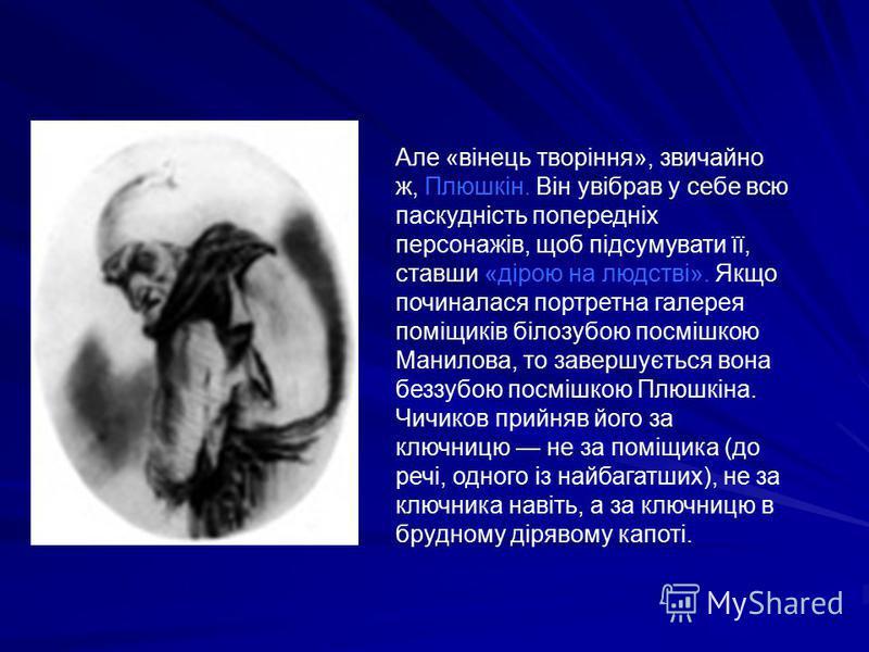 Але «вінець творіння», звичайно ж, Плюшкін. Він увібрав у себе всю паскудність попередніх персонажів, щоб підсумувати її, ставши «дірою на людстві». Якщо починалася портретна галерея поміщиків білозубою посмішкою Манилова, то завершується вона беззуб