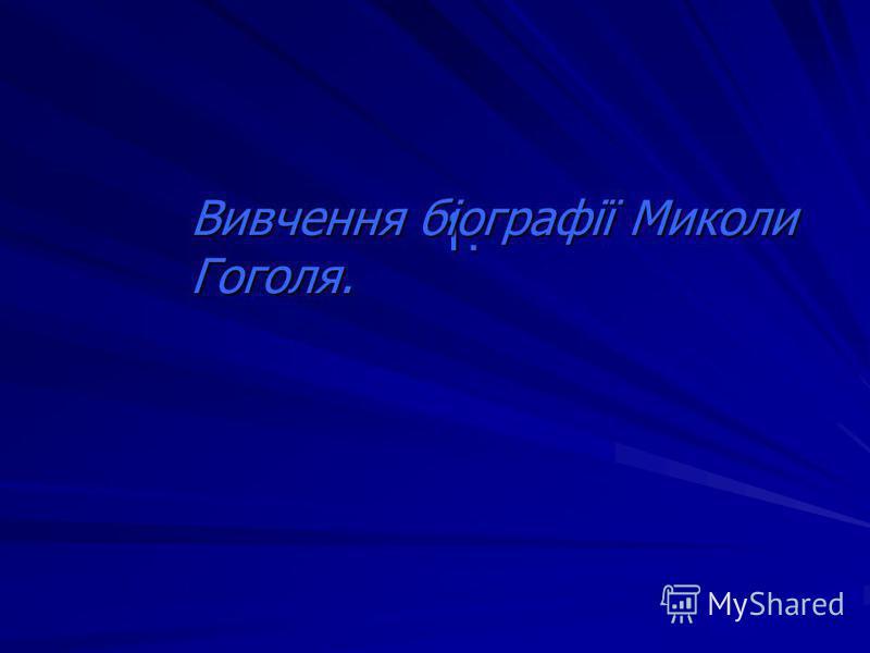 1. Вивчення біографії Миколи Гоголя.