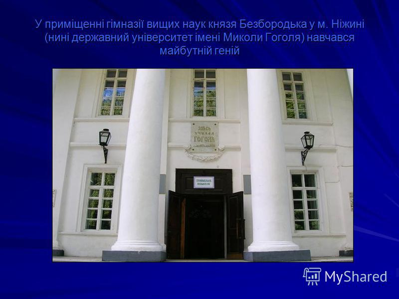 У приміщенні гімназії вищих наук князя Безбородька у м. Ніжині (нині державний університет імені Миколи Гоголя) навчався майбутній геній