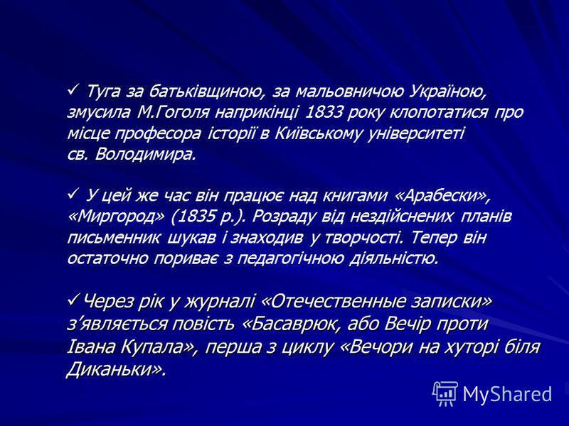 Туга за батьківщиною, за мальовничою Україною, змусила М.Гоголя наприкінці 1833 року клопотатися про місце професора історії в Київському університеті св. Володимира. У цей же час він працює над книгами «Арабески», «Миргород» (1835 р.). Розраду від н