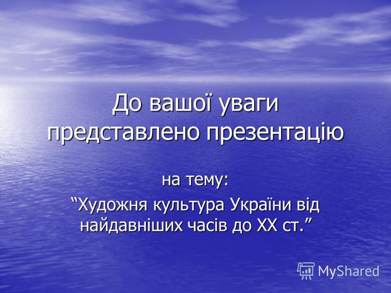 До вашої уваги представлено презентацію на тему: Художня культура України від найдавніших часів до ХХ ст.