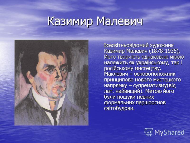 Казимир Малевич Всесвітньовідомий художник Казимир Малевич (1878-1935). Його творчість однаковою мірою належить як українському, так і російському мистецтву. Маклевич – основоположник принципово нового мистецкого напрямку – супрематизму(від лат. найв