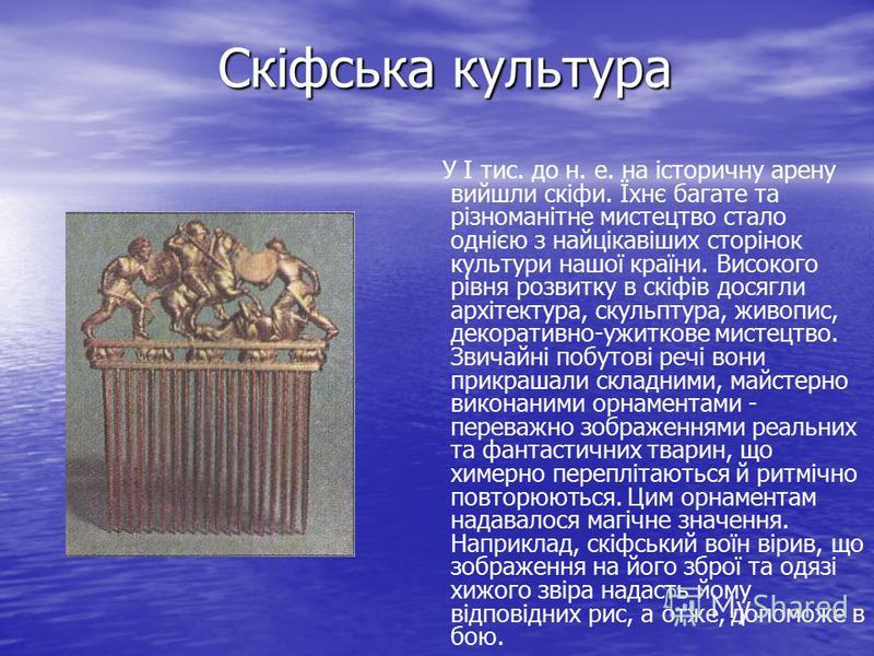 Скіфська культура У І тис. до н. е. на історичну арену вийшли скіфи. Їхнє багате та різноманітне мистецтво стало однією з найцікавіших сторінок культури нашої країни. Високого рівня розвитку в скіфів досягли архітектура, скульптура, живопис, декорати