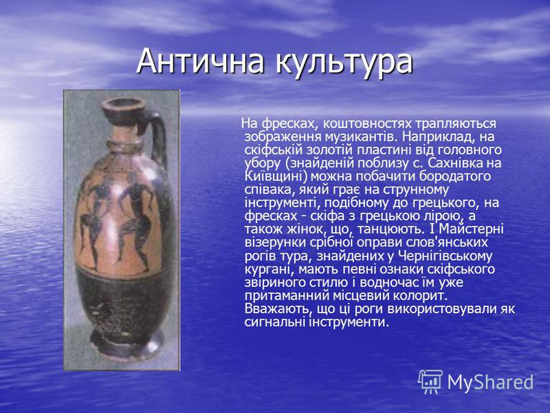 Антична культура На фресках, коштовностях трапляються зображення музикантів. Наприклад, на скіфській золотій пластині від головного убору (знайденій поблизу с. Сахнівка на Київщині) можна побачити бородатого співака, який грає на струнному інструмент