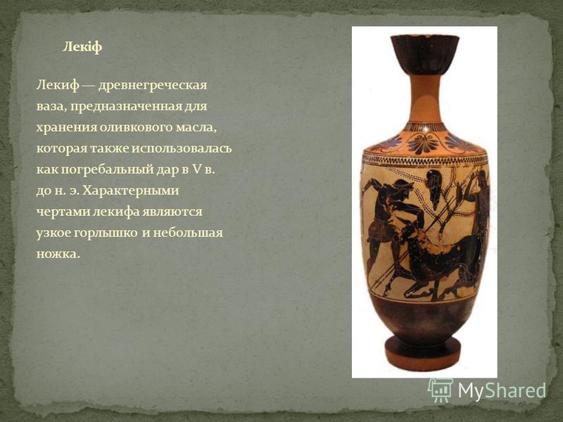 Лекиф древнегреческая ваза, предназначенная для хранения оливкового масла, которая также использовалась как погребальный дар в V в. до н. э. Характерными чертами лекифа являются узкое горлышко и небольшая ножка.