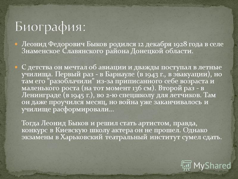 Леонид Федорович Быков родился 12 декабря 1928 года в селе Знаменское Славянского района Донецкой области. С детства он мечтал об авиации и дважды поступал в летные училища. Первый раз - в Барнауле (в 1943 г., в эвакуации), но там его