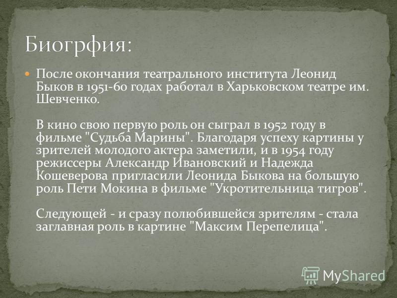 После окончания театрального института Леонид Быков в 1951-60 годах работал в Харьковском театре им. Шевченко. В кино свою первую роль он сыграл в 1952 году в фильме