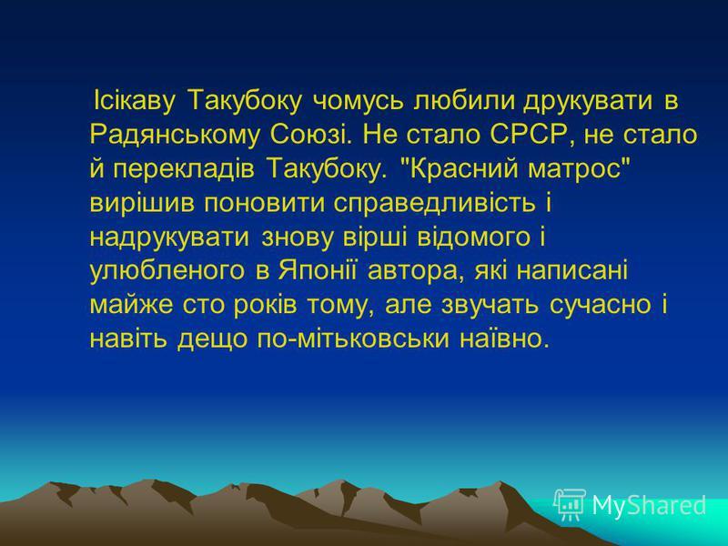 Ісікаву Такубоку чомусь любили друкувати в Радянському Союзі. Не стало СРСР, не стало й перекладів Такубоку.