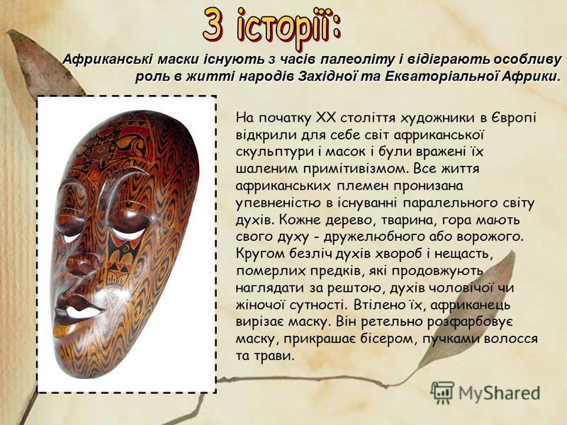 Африканські маски існують з часів палеоліту і відіграють особливу роль в житті народів Західної та Екваторіальної Африки. На початку XX століття художники в Європі відкрили для себе світ африканської скульптури і масок і були вражені їх шаленим примі