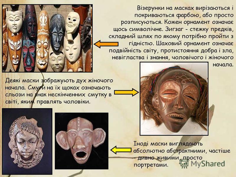 Візерунки на масках вирізаються і покриваються фарбою, або просто розписуються. Кожен орнамент означає щось символічне. Зигзаг - стежку предків, складний шлях по якому потрібно пройти з гідністю. Шаховий орнамент означає подвійність світу, протистоян