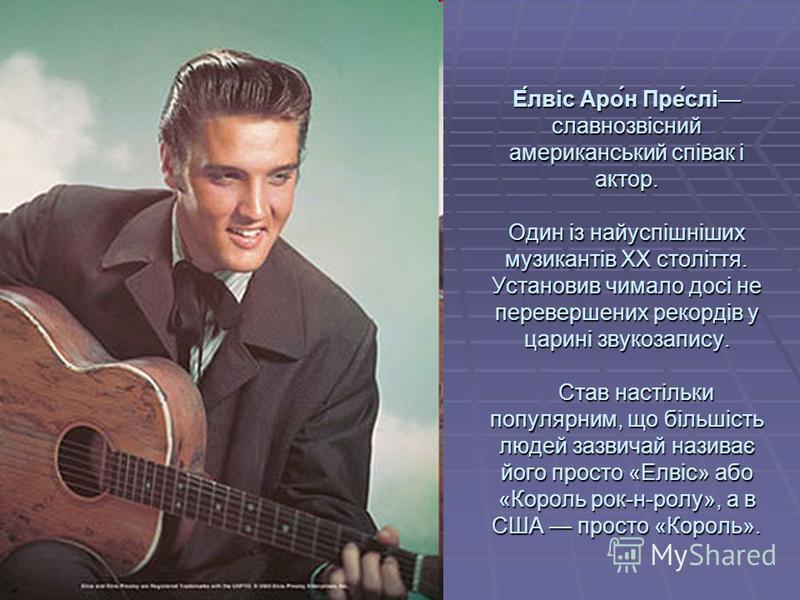 Е́лвіс Аро́н Пре́слі славнозвісний американський співак і актор. Один із найуспішніших музикантів ХХ століття. Установив чимало досі не перевершених рекордів у царині звукозапису. Став настільки популярним, що більшість людей зазвичай називає його пр