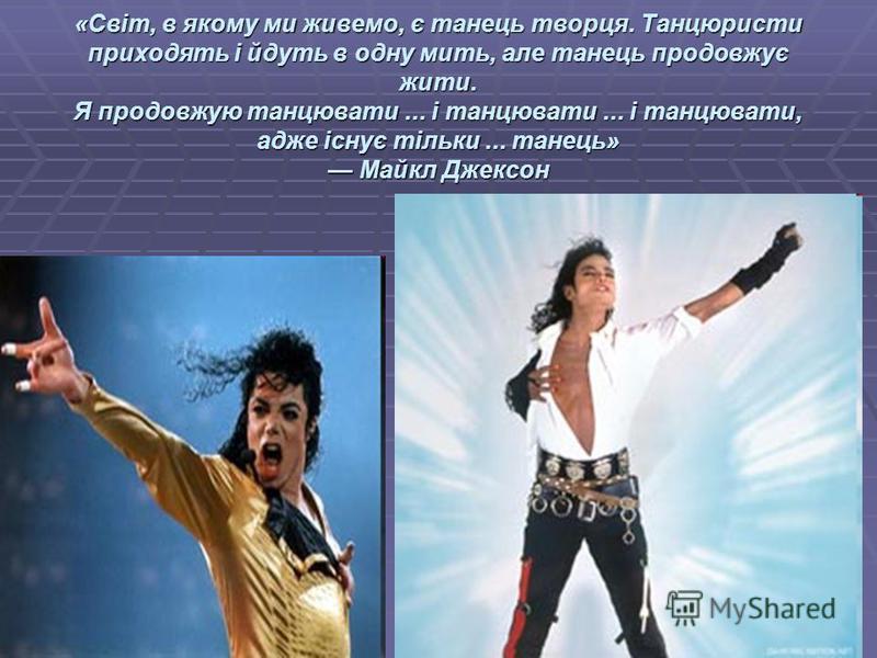 «Світ, в якому ми живемо, є танець творця. Танцюристи приходять і йдуть в одну мить, але танець продовжує жити. Я продовжую танцювати... і танцювати... і танцювати, адже існує тільки... танець» Майкл Джексон