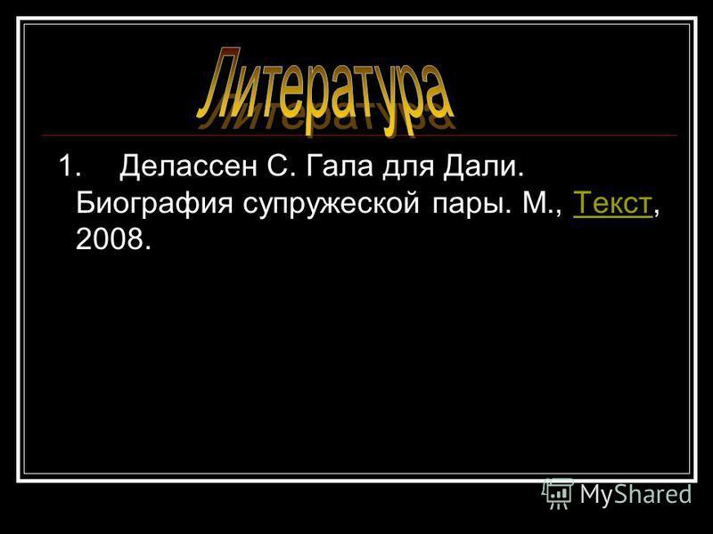 1. Делассен С. Гала для Дали. Биография супружеской пары. М., Текст, 2008.Текст