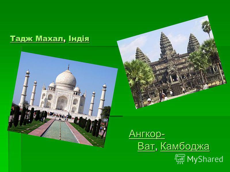 Тадж МахалТадж Махал, Індія Індія Тадж МахалІндія Ангкор- ВатАнгкор- Ват, Камбоджа Камбоджа Ангкор- ВатКамбоджа